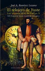 El relojero de Yuste. Los últimos días de Carlos V. XIX Premio de Novela Ciudad de Salamanca