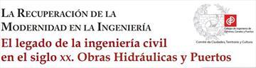 La recuperación de la modernidad en la ingeniería. El legado de la ingeniería civil en el siglo XX. Obras Hidráulicas y Puertos.